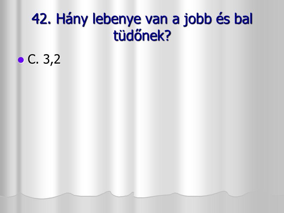 42. Hány lebenye van a jobb és bal tüdőnek? C. 3,2 C. 3,2