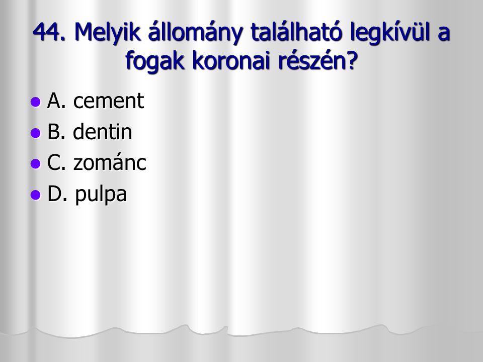 44. Melyik állomány található legkívül a fogak koronai részén? A. cement A. cement B. dentin B. dentin C. zománc C. zománc D. pulpa D. pulpa