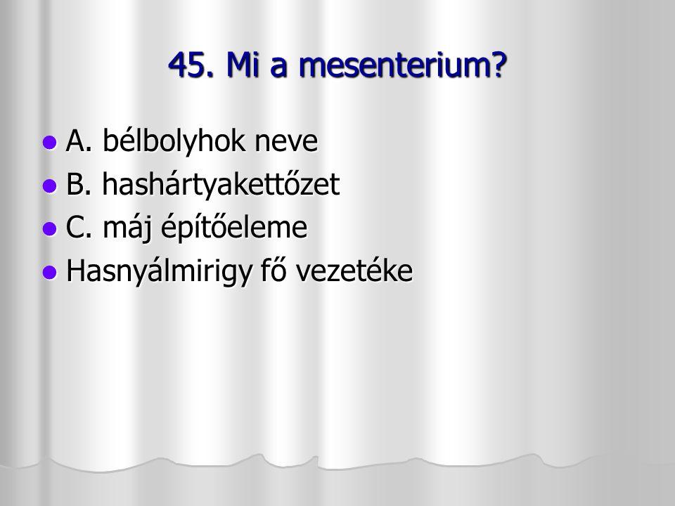 45. Mi a mesenterium? A. bélbolyhok neve A. bélbolyhok neve B. hashártyakettőzet B. hashártyakettőzet C. máj építőeleme C. máj építőeleme Hasnyálmirig