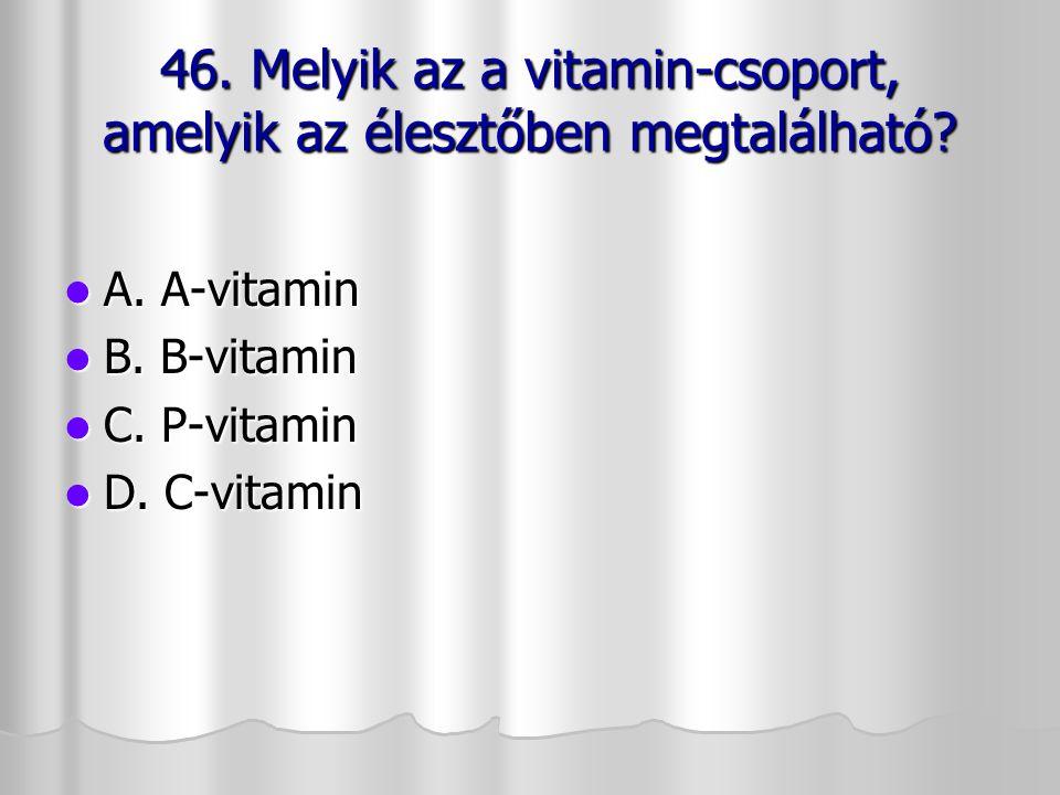 46. Melyik az a vitamin-csoport, amelyik az élesztőben megtalálható? A. A-vitamin A. A-vitamin B. B-vitamin B. B-vitamin C. P-vitamin C. P-vitamin D.
