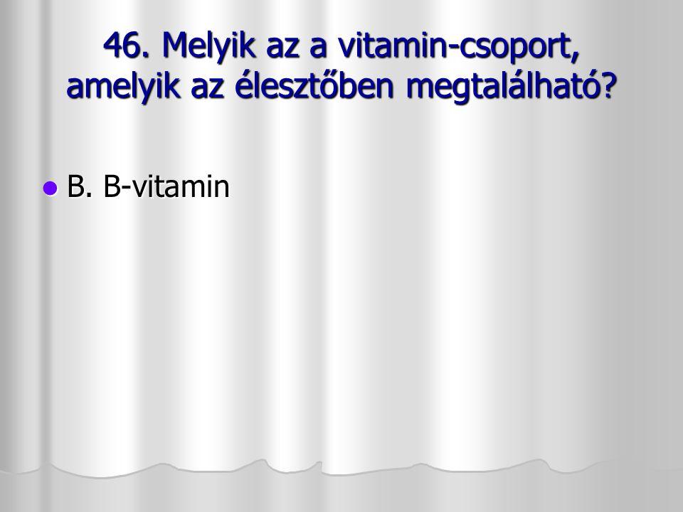 46. Melyik az a vitamin-csoport, amelyik az élesztőben megtalálható? B. B-vitamin B. B-vitamin