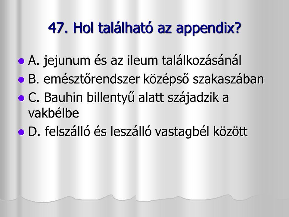 47. Hol található az appendix? A. jejunum és az ileum találkozásánál A. jejunum és az ileum találkozásánál B. emésztőrendszer középső szakaszában B. e