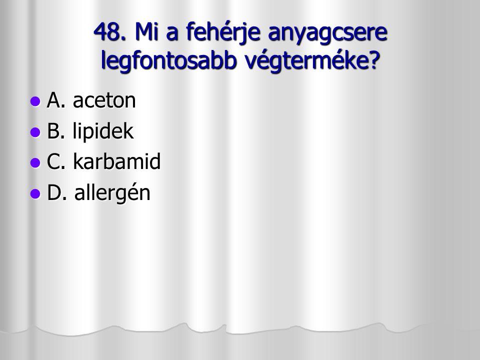 48. Mi a fehérje anyagcsere legfontosabb végterméke? A. aceton A. aceton B. lipidek B. lipidek C. karbamid C. karbamid D. allergén D. allergén