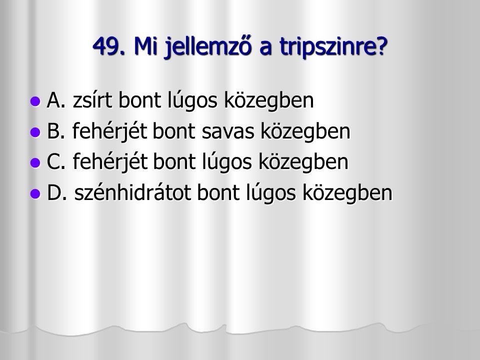 49. Mi jellemző a tripszinre? A. zsírt bont lúgos közegben A. zsírt bont lúgos közegben B. fehérjét bont savas közegben B. fehérjét bont savas közegbe