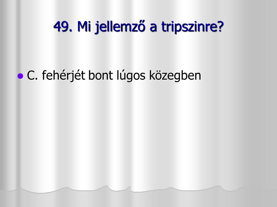49. Mi jellemző a tripszinre? C. fehérjét bont lúgos közegben C. fehérjét bont lúgos közegben