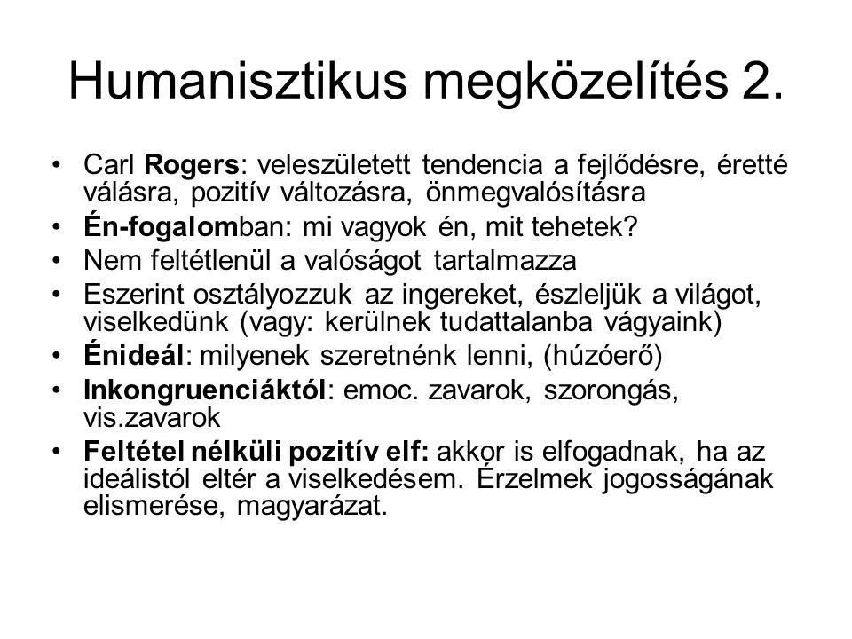 Humanisztikus megközelítés 2. Carl Rogers: veleszületett tendencia a fejlődésre, éretté válásra, pozitív változásra, önmegvalósításra Én-fogalomban: m