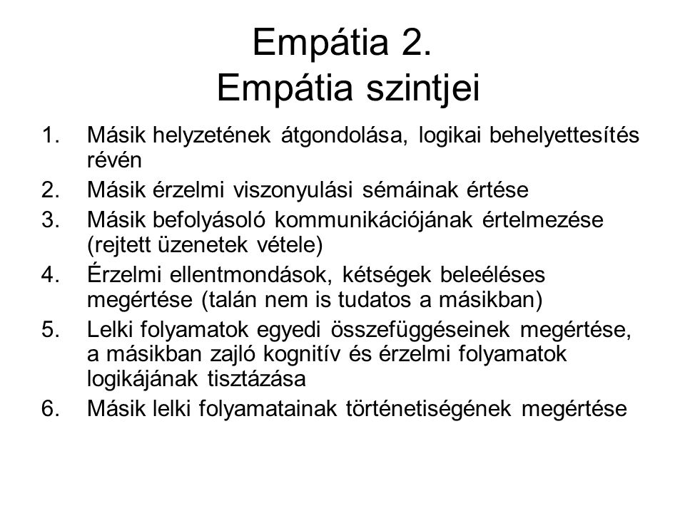 Empátia 2. Empátia szintjei 1.Másik helyzetének átgondolása, logikai behelyettesítés révén 2.Másik érzelmi viszonyulási sémáinak értése 3.Másik befoly