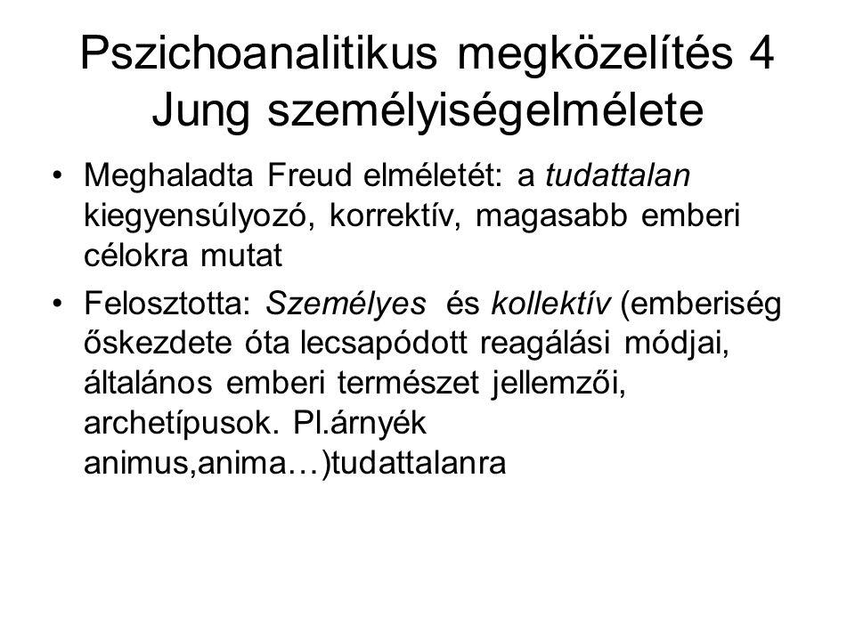 Pszichoanalitikus megközelítés 4 Jung személyiségelmélete Meghaladta Freud elméletét: a tudattalan kiegyensúlyozó, korrektív, magasabb emberi célokra