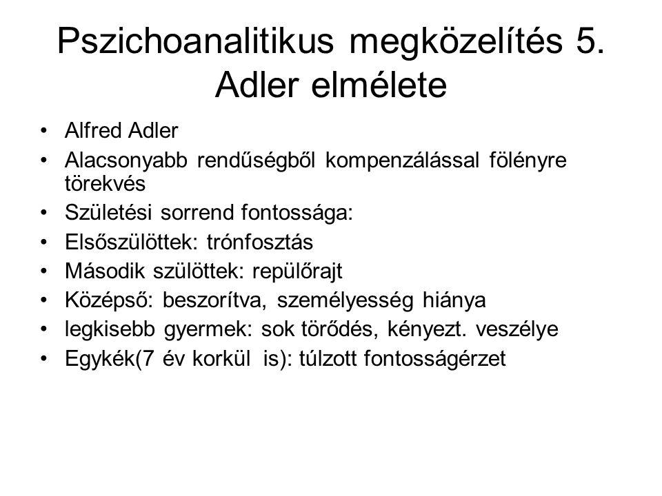 Pszichoanalitikus megközelítés 5. Adler elmélete Alfred Adler Alacsonyabb rendűségből kompenzálással fölényre törekvés Születési sorrend fontossága: E