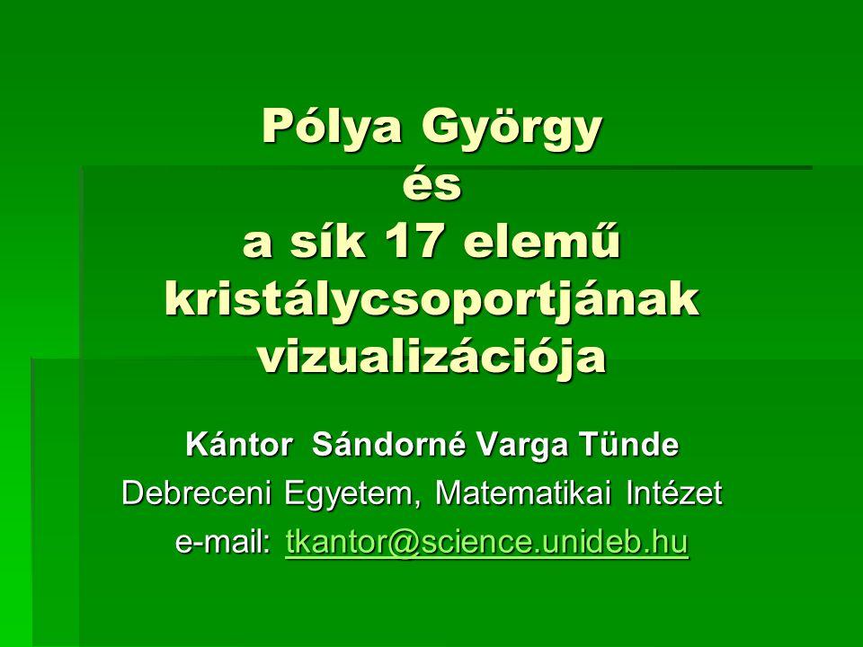 Pólya György és a sík 17 elemű kristálycsoportjának vizualizációja Kántor Sándorné Varga Tünde Debreceni Egyetem, Matematikai Intézet e-mail: tkantor@