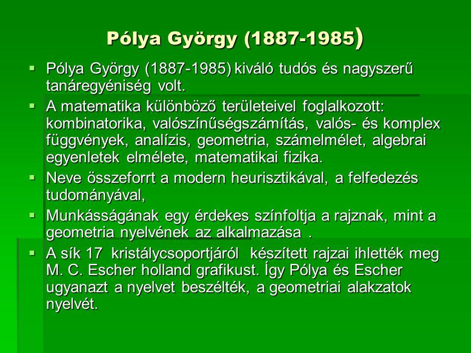 Pólya György (1887-1985 )  Pólya György (1887-1985) kiváló tudós és nagyszerű tanáregyéniség volt.  A matematika különböző területeivel foglalkozott