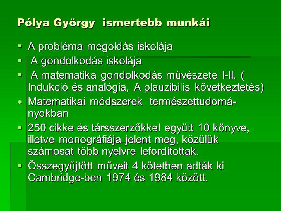 Pólya György ismertebb munkái  A probléma megoldás iskolája  A gondolkodás iskolája  A matematika gondolkodás művészete I-II. ( Indukció és analógi