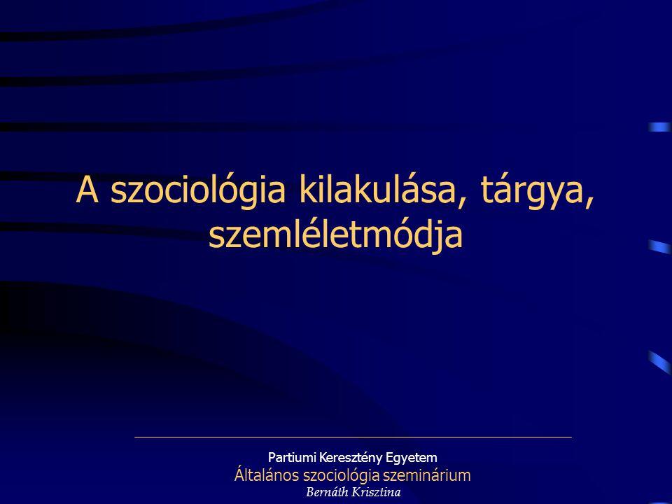 Partiumi Keresztény Egyetem Általános szociológia szeminárium Bernáth Krisztina A szociológia kilakulása, tárgya, szemléletmódja