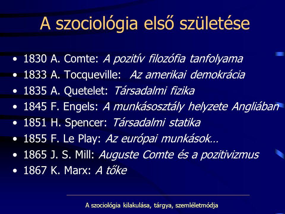 A szociológia első születése 1830 A. Comte: A pozitív filozófia tanfolyama 1833 A. Tocqueville: Az amerikai demokrácia 1835 A. Quetelet: Társadalmi fi