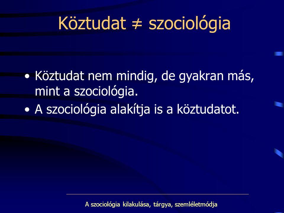 A szociológia kilakulása, tárgya, szemléletmódja Köztudat ≠ szociológia Köztudat nem mindig, de gyakran más, mint a szociológia. A szociológia alakítj