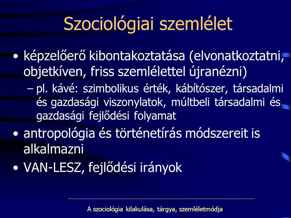 A szociológia kilakulása, tárgya, szemléletmódja Szociológiai szemlélet képzelőerő kibontakoztatása (elvonatkoztatni, objetkíven, friss szemlélettel ú