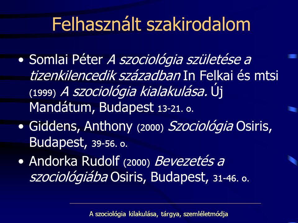 A szociológia kilakulása, tárgya, szemléletmódja Felhasznált szakirodalom Somlai Péter A szociológia születése a tizenkilencedik században In Felkai é