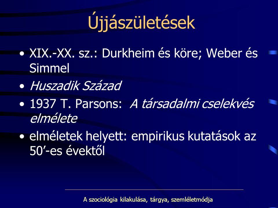 A szociológia kilakulása, tárgya, szemléletmódja Újjászületések XIX.-XX. sz.: Durkheim és köre; Weber és Simmel Huszadik Század 1937 T. Parsons: A tár