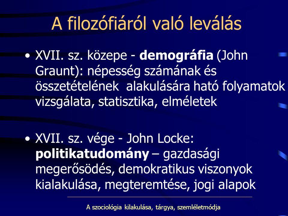 A szociológia kilakulása, tárgya, szemléletmódja A filozófiáról való leválás XVII. sz. közepe - demográfia (John Graunt): népesség számának és összeté