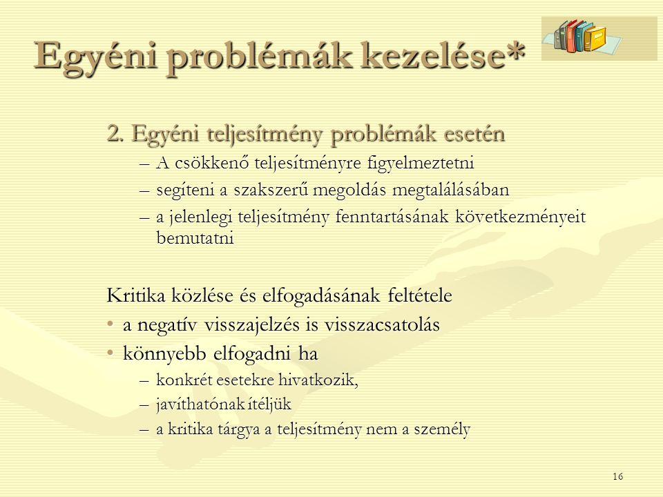 16 Egyéni problémák kezelése* 2. Egyéni teljesítmény problémák esetén –A csökkenő teljesítményre figyelmeztetni –segíteni a szakszerű megoldás megtalá