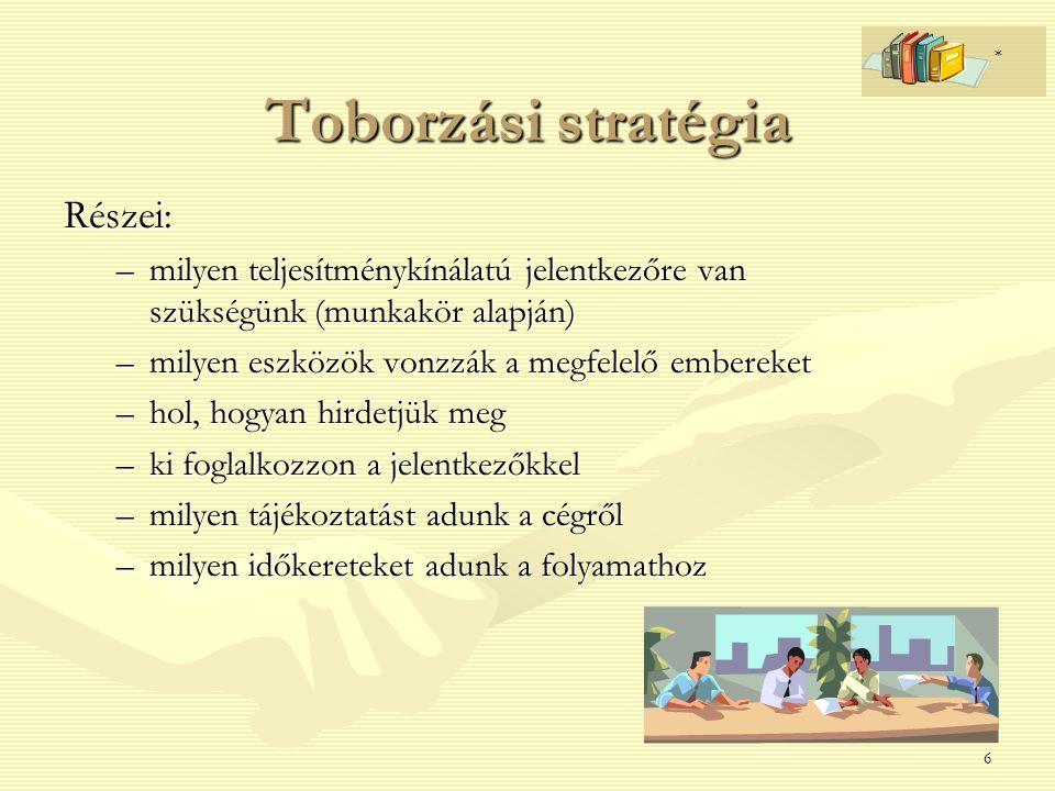 6 Toborzási stratégia Részei: –milyen teljesítménykínálatú jelentkezőre van szükségünk (munkakör alapján) –milyen eszközök vonzzák a megfelelő emberek