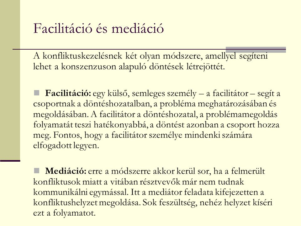 Facilitáció és mediáció A konfliktuskezelésnek két olyan módszere, amellyel segíteni lehet a konszenzuson alapuló döntések létrejöttét. Facilitáció: e