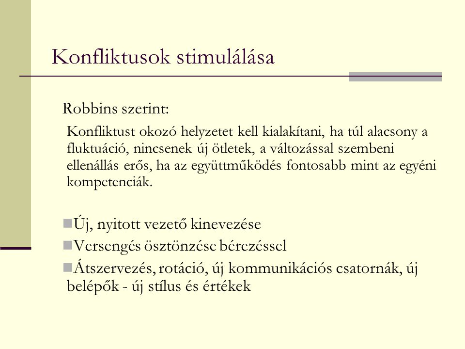 Konfliktusok stimulálása Robbins szerint: Konfliktust okozó helyzetet kell kialakítani, ha túl alacsony a fluktuáció, nincsenek új ötletek, a változás
