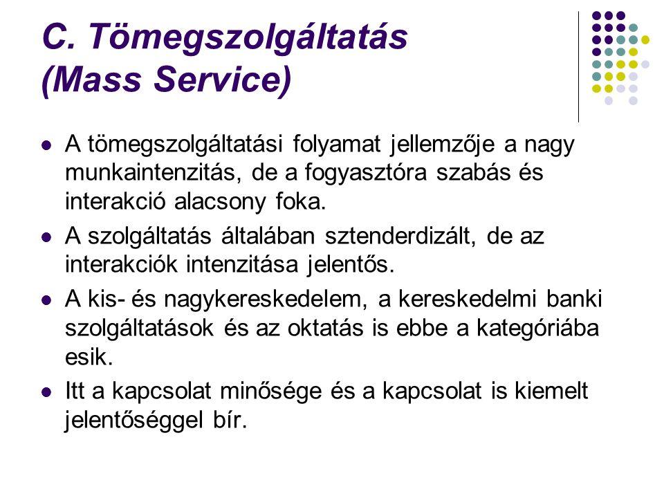 C. Tömegszolgáltatás (Mass Service) A tömegszolgáltatási folyamat jellemzője a nagy munkaintenzitás, de a fogyasztóra szabás és interakció alacsony fo