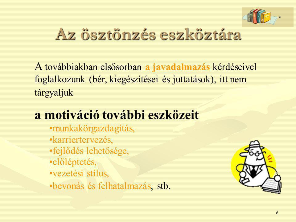 6 Az ösztönzés eszköztára A továbbiakban elsősorban a javadalmazás kérdéseivel foglalkozunk (bér, kiegészítései és juttatások), itt nem tárgyaljuk a motiváció további eszközeit munkakörgazdagítás, karriertervezés, fejlődés lehetősége, előléptetés, vezetési stílus, bevonás és felhatalmazás, stb.