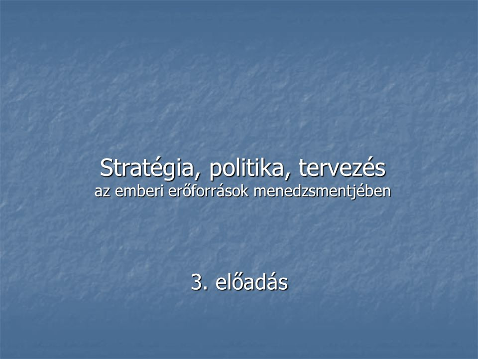 Stratégia, politika, tervezés az emberi erőforrások menedzsmentjében 3. előadás
