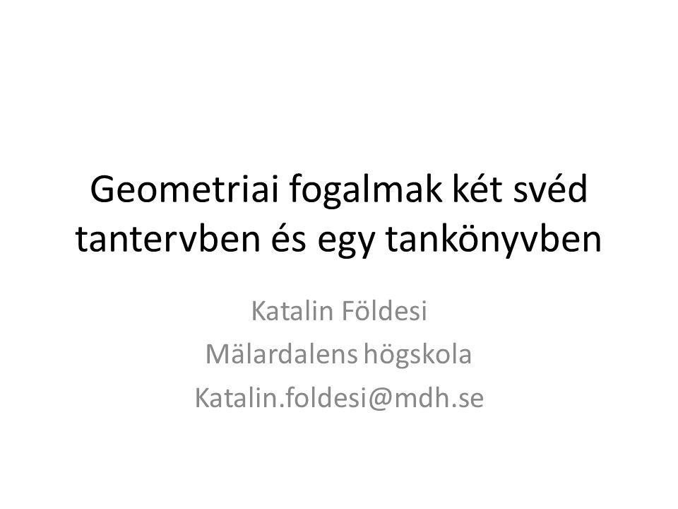 Geometriai fogalmak két svéd tantervben és egy tankönyvben Katalin Földesi Mälardalens högskola Katalin.foldesi@mdh.se