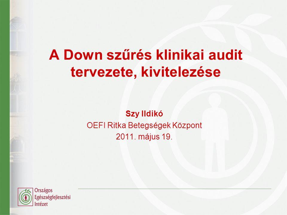 A Down szűrés klinikai audit tervezete, kivitelezése Szy Ildikó OEFI Ritka Betegségek Központ 2011. május 19.
