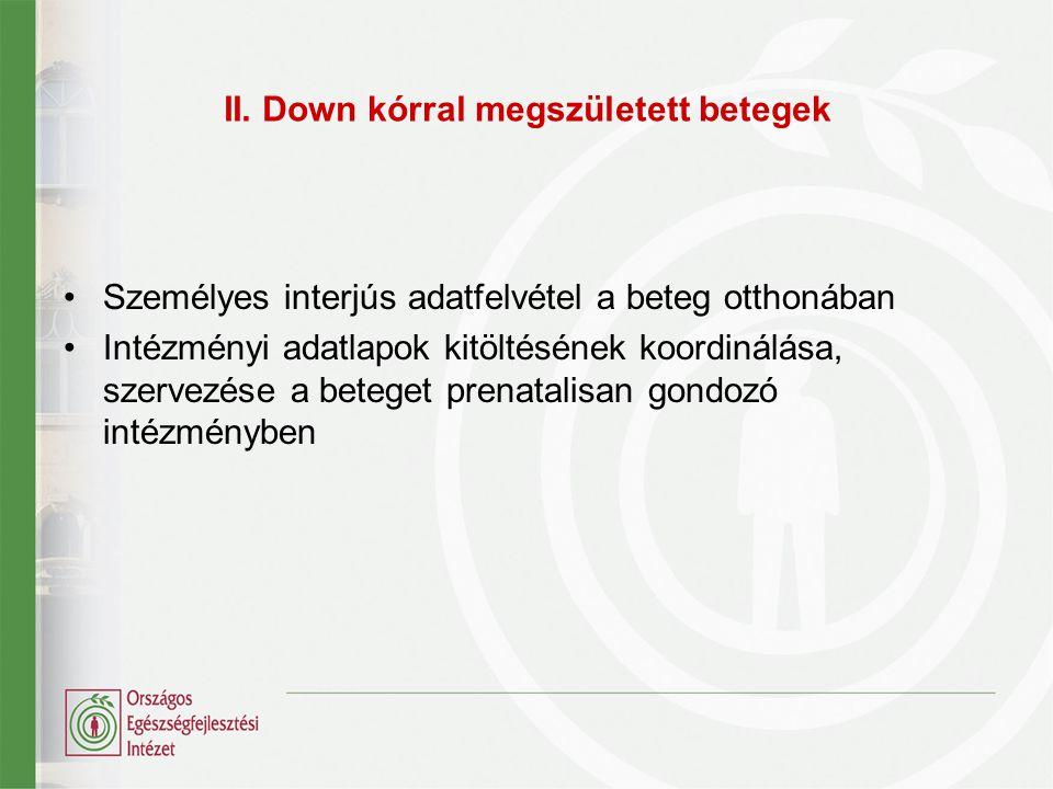 II. Down kórral megszületett betegek Személyes interjús adatfelvétel a beteg otthonában Intézményi adatlapok kitöltésének koordinálása, szervezése a b