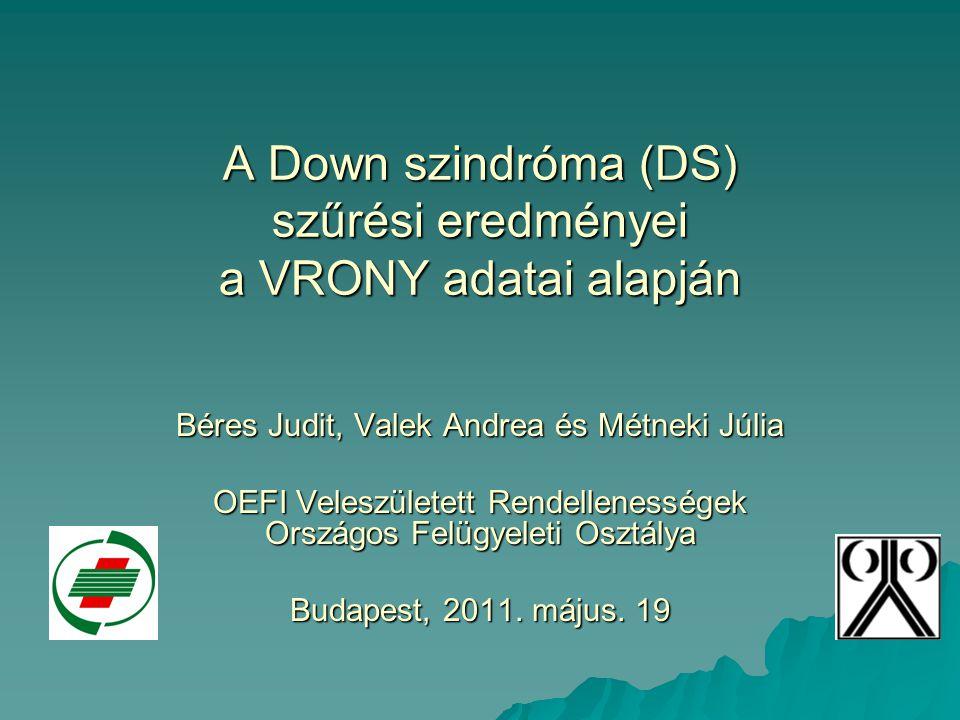 A Down szindróma (DS) szűrési eredményei a VRONY adatai alapján Béres Judit, Valek Andrea és Métneki Júlia OEFI Veleszületett Rendellenességek Országo
