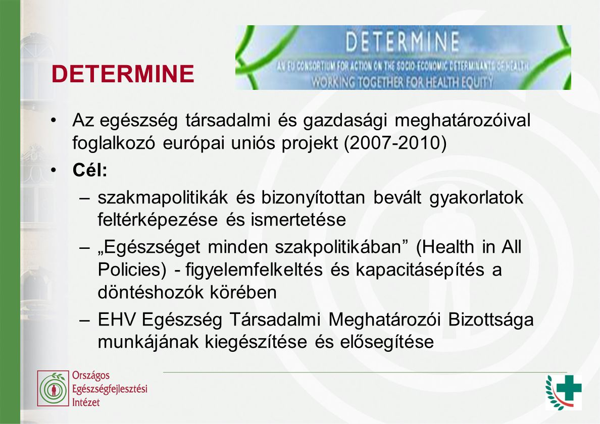 """Az egészség társadalmi és gazdasági meghatározóival foglalkozó európai uniós projekt (2007-2010) Cél: –szakmapolitikák és bizonyítottan bevált gyakorlatok feltérképezése és ismertetése –""""Egészséget minden szakpolitikában (Health in All Policies) - figyelemfelkeltés és kapacitásépítés a döntéshozók körében –EHV Egészség Társadalmi Meghatározói Bizottsága munkájának kiegészítése és elősegítése"""