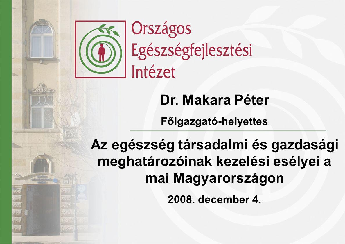 Dr. Makara Péter Főigazgató-helyettes Az egészség társadalmi és gazdasági meghatározóinak kezelési esélyei a mai Magyarországon 2008. december 4.