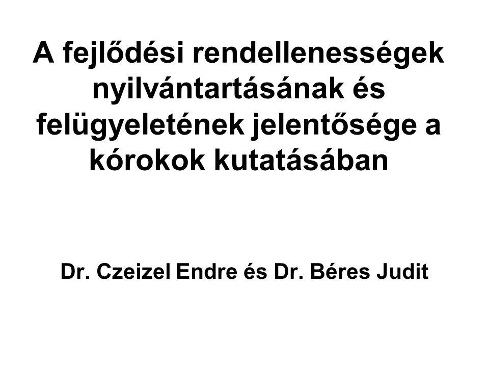 A fejlődési rendellenességek nyilvántartásának és felügyeletének jelentősége a kórokok kutatásában Dr. Czeizel Endre és Dr. Béres Judit