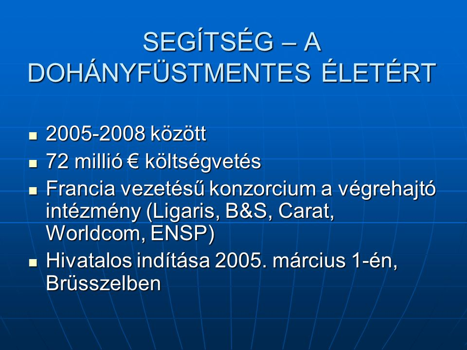 SEGÍTSÉG – A DOHÁNYFÜSTMENTES ÉLETÉRT 2005-2008 között 2005-2008 között 72 millió € költségvetés 72 millió € költségvetés Francia vezetésű konzorcium a végrehajtó intézmény (Ligaris, B&S, Carat, Worldcom, ENSP) Francia vezetésű konzorcium a végrehajtó intézmény (Ligaris, B&S, Carat, Worldcom, ENSP) Hivatalos indítása 2005.
