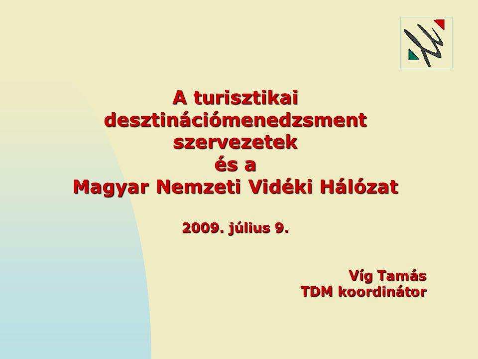 A turisztikai desztinációmenedzsment szervezetek és a Magyar Nemzeti Vidéki Hálózat 2009. július 9. Víg Tamás TDM koordinátor