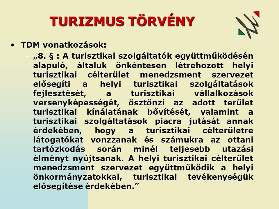 """TURIZMUS TÖRVÉNY TDM vonatkozások:TDM vonatkozások: –""""8. § : A turisztikai szolgáltatók együttműködésén alapuló, általuk önkéntesen létrehozott helyi"""
