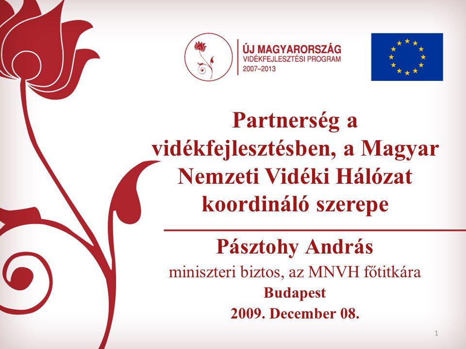 1 Partnerség a vidékfejlesztésben, a Magyar Nemzeti Vidéki Hálózat koordináló szerepe Pásztohy András miniszteri biztos, az MNVH főtitkára Budapest 2009.