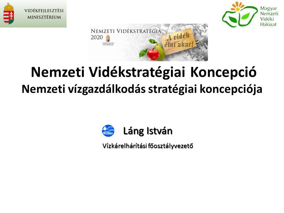 Nemzeti Vidékstratégiai Koncepció Nemzeti vízgazdálkodás stratégiai koncepciója Láng István Vízkárelhárítási főosztályvezető