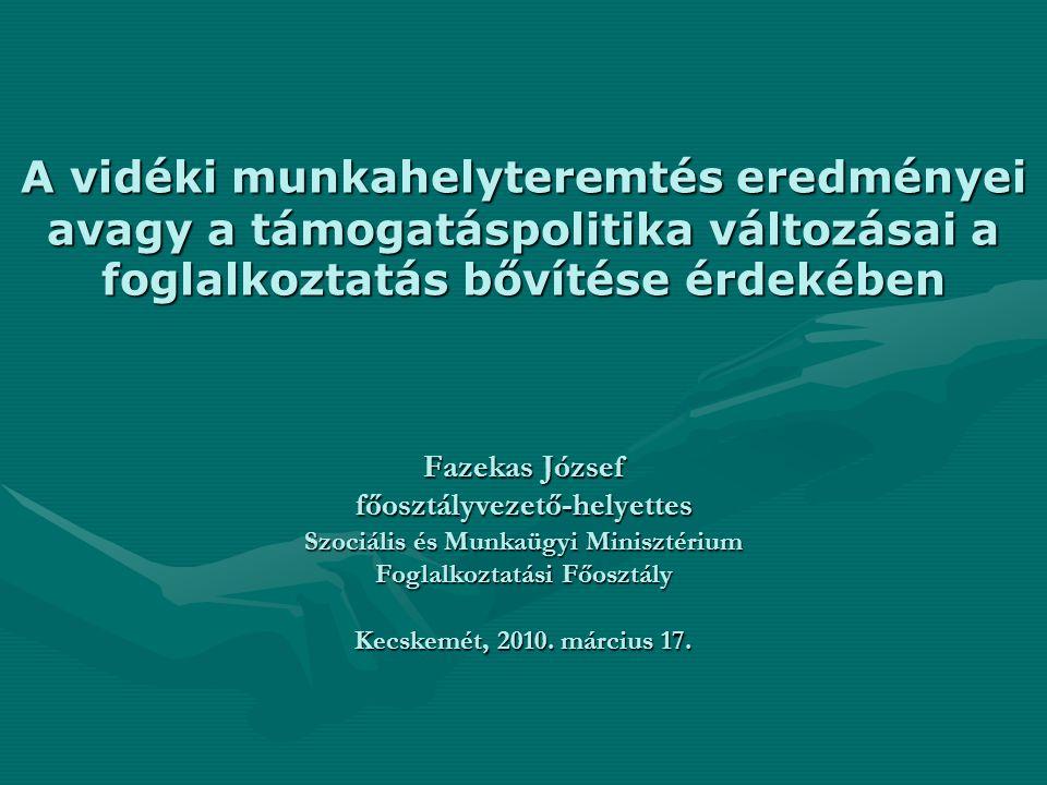 A vidéki munkahelyteremtés eredményei avagy a támogatáspolitika változásai a foglalkoztatás bővítése érdekében Fazekas József főosztályvezető-helyette