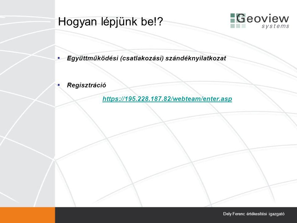 Hogyan lépjünk be!?  Együttműködési (csatlakozási) szándéknyilatkozat  Regisztráció https://195.228.187.82/webteam/enter.asp Dely Ferenc értékesítés