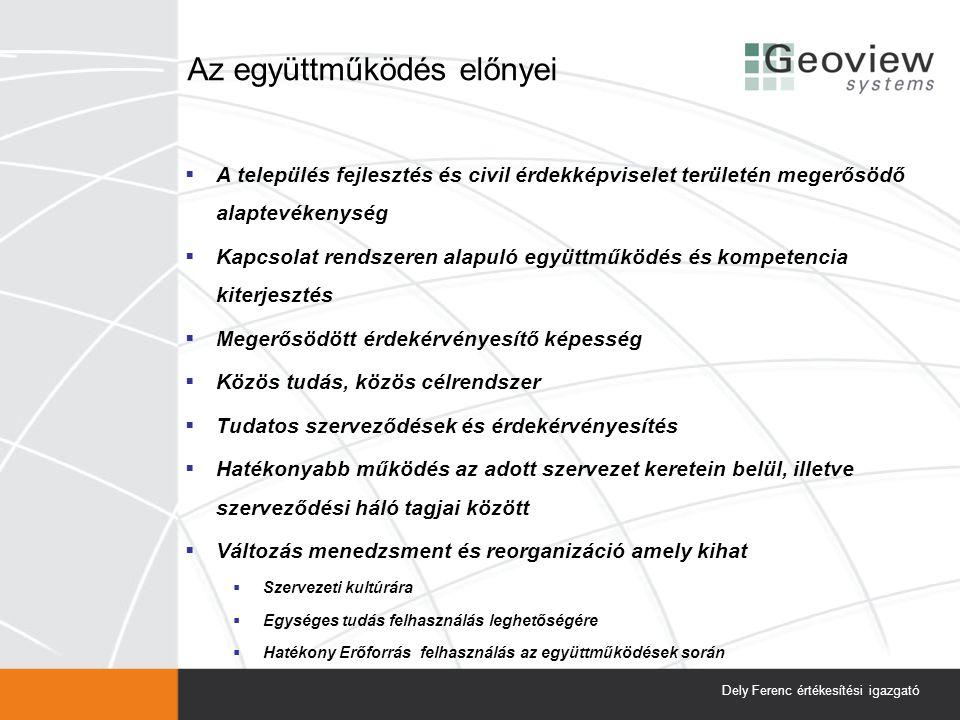 Az együttműködés előnyei  A település fejlesztés és civil érdekképviselet területén megerősödő alaptevékenység  Kapcsolat rendszeren alapuló együttműködés és kompetencia kiterjesztés  Megerősödött érdekérvényesítő képesség  Közös tudás, közös célrendszer  Tudatos szerveződések és érdekérvényesítés  Hatékonyabb működés az adott szervezet keretein belül, illetve szerveződési háló tagjai között  Változás menedzsment és reorganizáció amely kihat  Szervezeti kultúrára  Egységes tudás felhasználás leghetőségére  Hatékony Erőforrás felhasználás az együttműködések során Dely Ferenc értékesítési igazgató