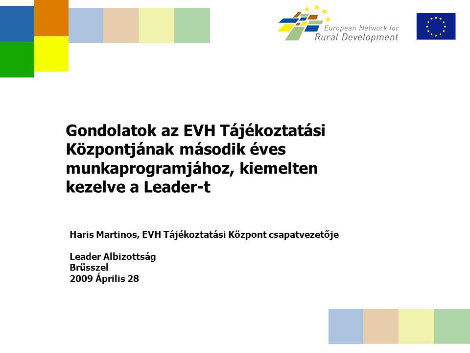 Gondolatok az EVH Tájékoztatási Központjának második éves munkaprogramjához, kiemelten kezelve a Leader-t Haris Martinos, EVH Tájékoztatási Központ csapatvezetője Leader Albizottság Brüsszel 2009 Április 28