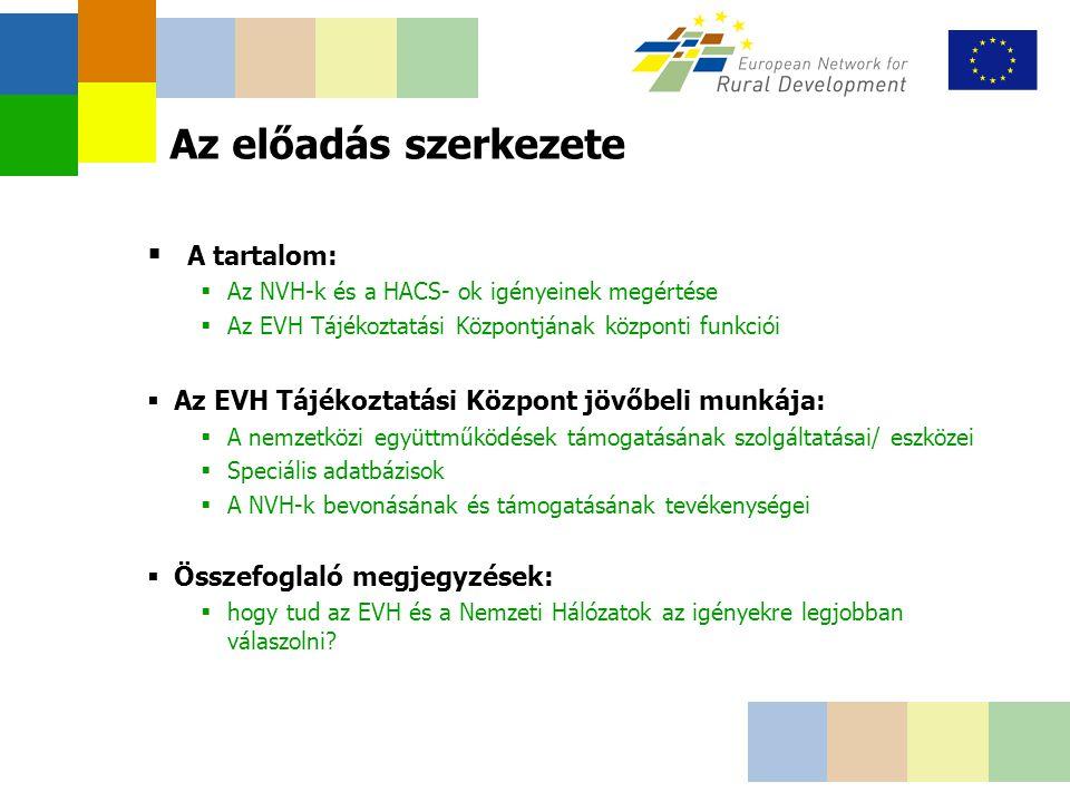 Az előadás szerkezete  A tartalom:  Az NVH-k és a HACS- ok igényeinek megértése  Az EVH Tájékoztatási Központjának központi funkciói  Az EVH Tájékoztatási Központ jövőbeli munkája:  A nemzetközi együttműködések támogatásának szolgáltatásai/ eszközei  Speciális adatbázisok  A NVH-k bevonásának és támogatásának tevékenységei  Összefoglaló megjegyzések:  hogy tud az EVH és a Nemzeti Hálózatok az igényekre legjobban válaszolni