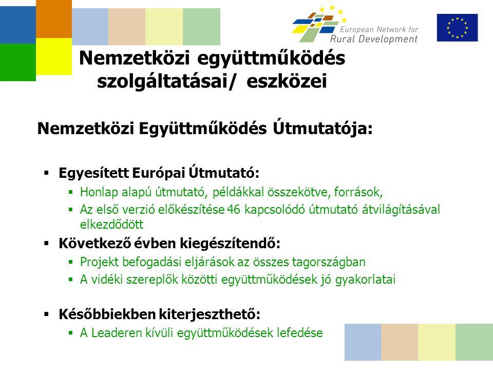 Nemzetközi együttműködés szolgáltatásai/ eszközei Nemzetközi Együttműködés Útmutatója:  Egyesített Európai Útmutató:  Honlap alapú útmutató, példákkal összekötve, források,  Az első verzió előkészítése 46 kapcsolódó útmutató átvilágításával elkezdődött  Következő évben kiegészítendő:  Projekt befogadási eljárások az összes tagországban  A vidéki szereplők közötti együttműködések jó gyakorlatai  Későbbiekben kiterjeszthető:  A Leaderen kívüli együttműködések lefedése