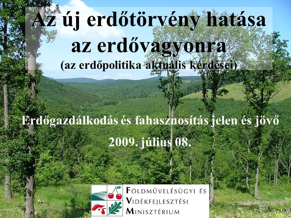 Az új erdőtörvény hatása az erdővagyonra (az erdőpolitika aktuális kérdései) Erdőgazdálkodás és fahasznosítás jelen és jövő 2009.