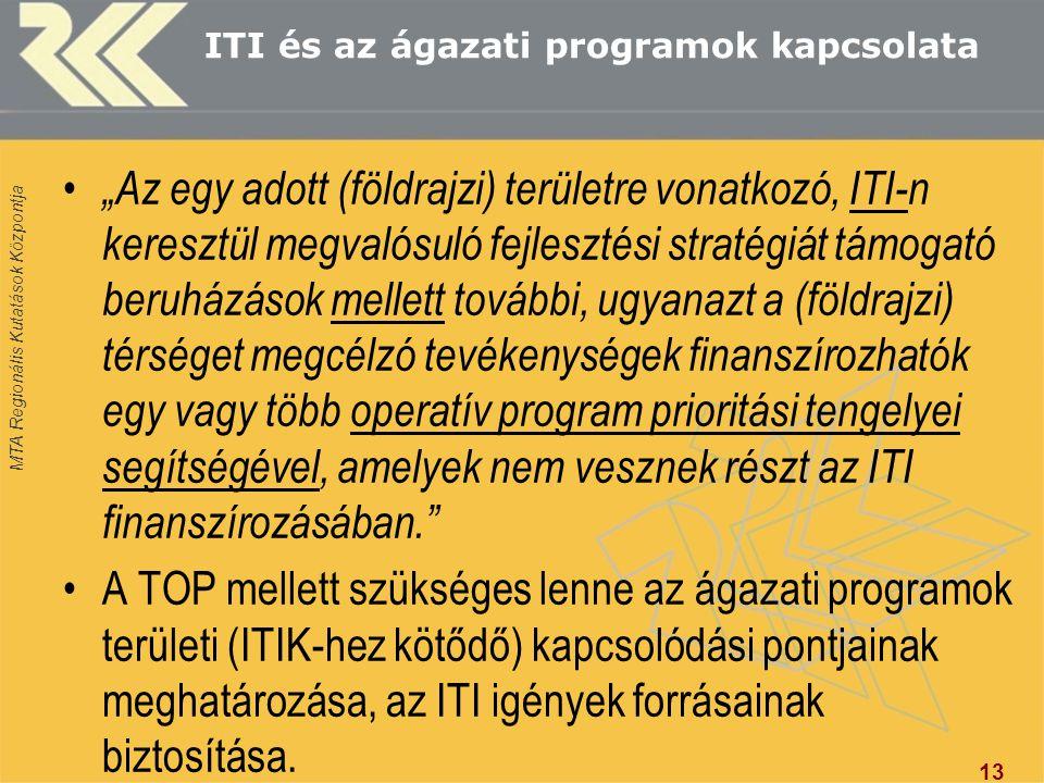 """MTA Regionális Kutatások Központja ITI és az ágazati programok kapcsolata """"Az egy adott (földrajzi) területre vonatkozó, ITI-n keresztül megvalósuló fejlesztési stratégiát támogató beruházások mellett további, ugyanazt a (földrajzi) térséget megcélzó tevékenységek finanszírozhatók egy vagy több operatív program prioritási tengelyei segítségével, amelyek nem vesznek részt az ITI finanszírozásában. A TOP mellett szükséges lenne az ágazati programok területi (ITIK-hez kötődő) kapcsolódási pontjainak meghatározása, az ITI igények forrásainak biztosítása."""